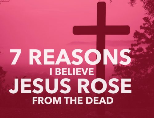 7 Reasons I Believe Jesus Rose From The Dead