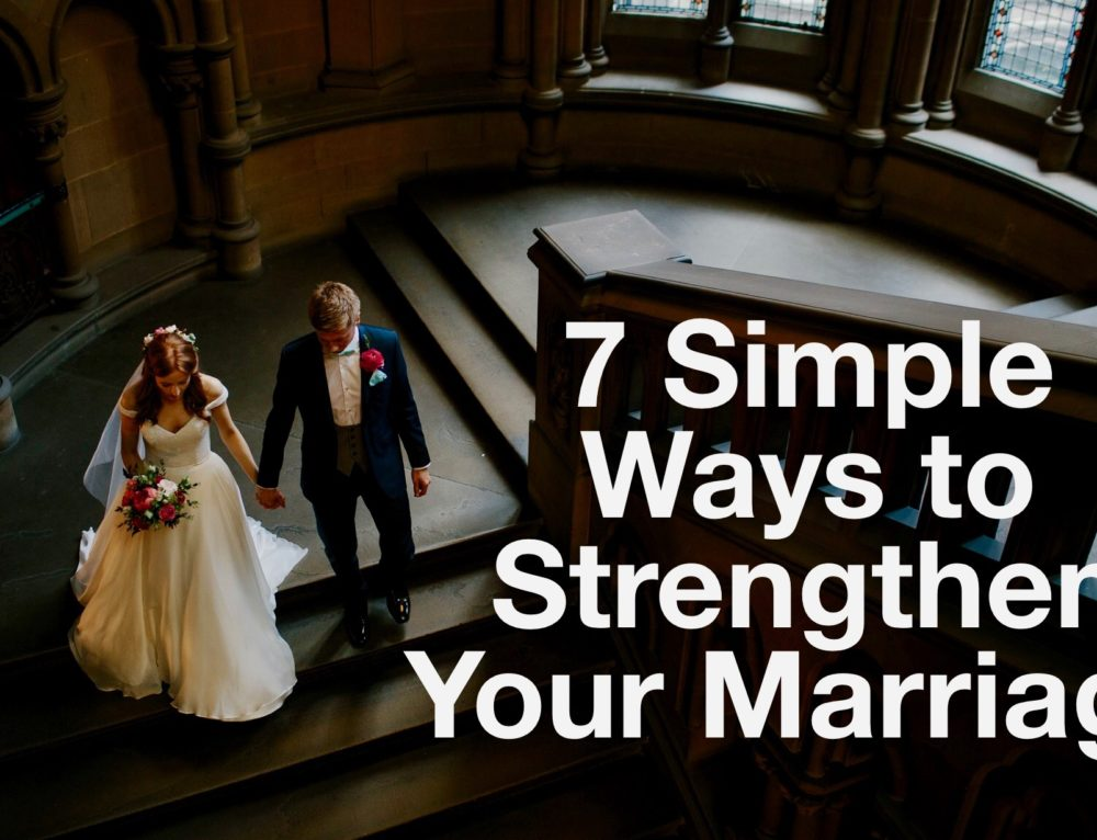 7 Simple Ways To Strengthen Your Marriage