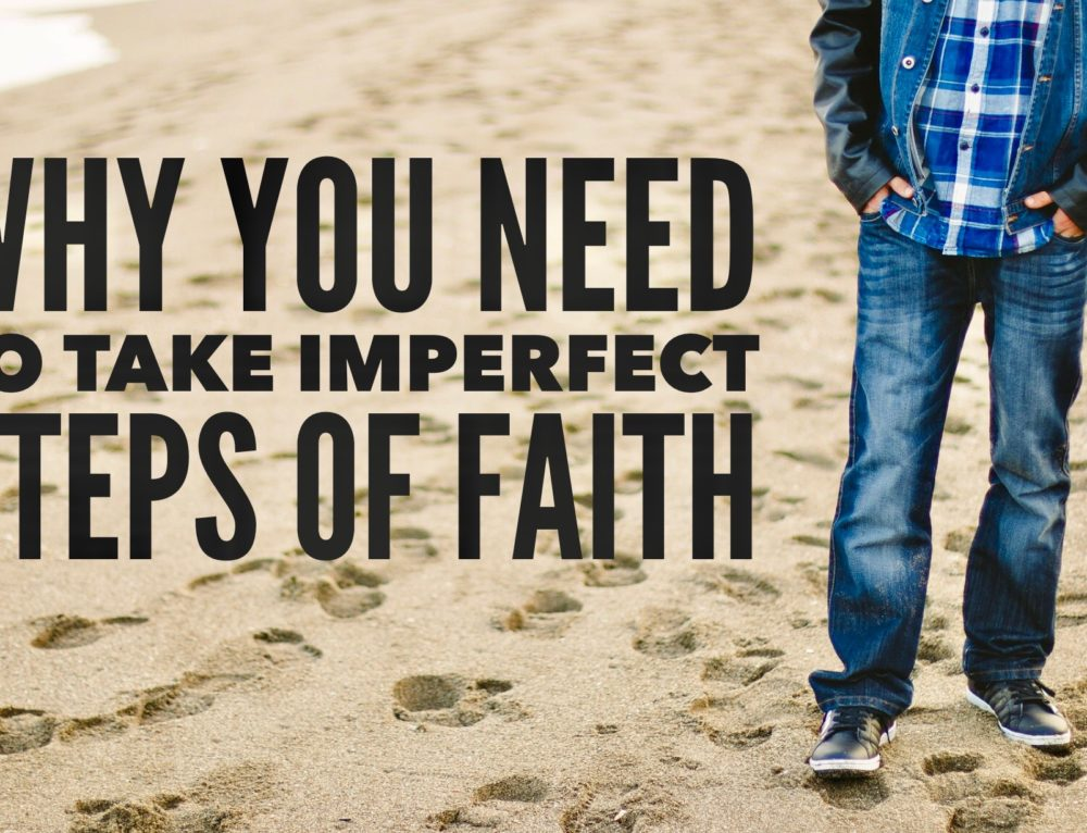 Why You Need to Take Imperfect Steps of Faith