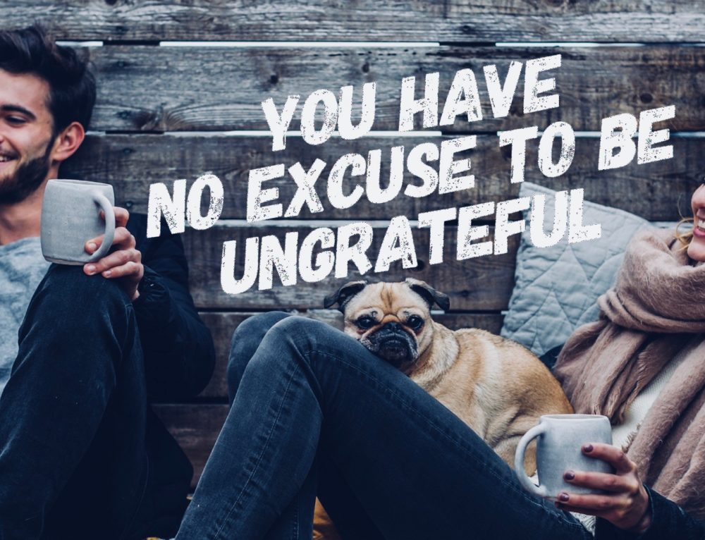 You Have No Excuse To Be Ungrateful